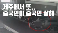 [자막뉴스] 제주에서 또...중국인이 중국인 살해