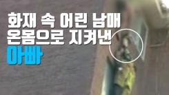[자막뉴스] 화재 속 어린 남매 온몸으로 지켜낸 아빠