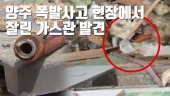 [자막뉴스] 양주 폭발사고 현장서 잘린 가스관 발견