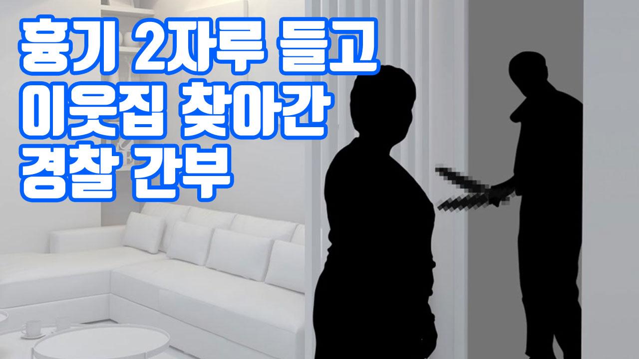 [자막뉴스] 흉기 2자루 들고 이웃집 찾아간 경찰 간부