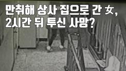 [자막뉴스] 만취해 상사 집으로 간 여성, 2시간 뒤 투신 사망?