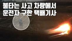 [자막뉴스] 불타는 차량에서 운전자 구한 '의인' 택배기사