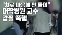"""[자막뉴스] """"치료 마음에 안 들어""""...대학병원 교수 갑질 폭행"""