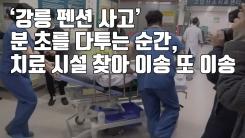 [자막뉴스] '강릉 펜션 사고' 분 초를 다투는 순간, 치료 시설 찾아 이송 또 이송