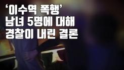 [자막뉴스] '이수역 폭행' 남녀 5명에 대해 경찰이 내린 결론