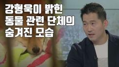 [자막뉴스] 강형욱이 밝힌 동물 관련 단체의 숨겨진 모습