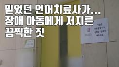 [자막뉴스] 믿었던 언어치료사가...장애 아동에게 저지른 끔찍한 짓