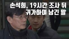 [자막뉴스] 손석희, 19시간 경찰 조사 뒤 귀가하며 남긴 말