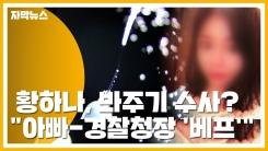 """[자막뉴스] '마약 의혹' 황하나, 봐주기 수사?...""""아빠와 경찰청장은 '베프'"""""""