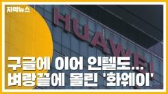 [자막뉴스] 구글에 이어 인텔도...벼랑끝에 몰린 '화웨이'