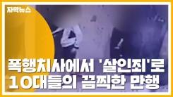 [자막뉴스] 폭행치사에서 '살인죄'로...10대들의 끔찍한 만행