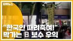 """[자막뉴스] """"한국인 때려죽여!"""" 막가는 日 보수 우익"""