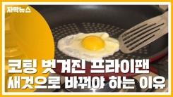 [자막뉴스] 코팅 벗겨진 프라이팬, 새것으로 바꿔야 하는 이유