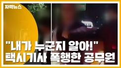 """[자막뉴스] """"내가 누군지 알아!""""...택시기사 폭행한 공무원"""