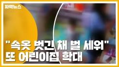 """[자막뉴스] 또 어린이집 학대...""""속옷 벗긴 채 벌 세워"""""""