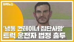 [자막뉴스] '냉동 컨테이너 집단사망' 트럭 운전자 법정 출두