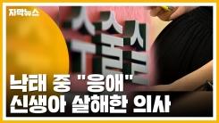 """[자막뉴스] 낙태 중 """"응애""""...살아서 나온 신생아 살해한 의사"""