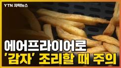 [자막뉴스] 에어프라이어로 '감자' 조리할 때 주의하세요!