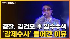 [자막뉴스] 경찰, 김건모 차량 압수수색...'강제수사' 들어간 이유