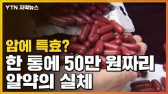 [자막뉴스] 암에 특효?...한 통에 50만 원짜리 알약의 실체
