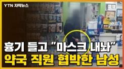 """[자막뉴스] 흉기 들고 """"마스크 내놔"""" 약국 직원 협박한 남성"""
