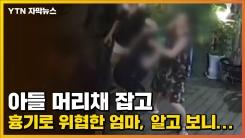 [자막뉴스] 아들 머리채 잡고 흉기로 위협한 엄마, 알고 보니...
