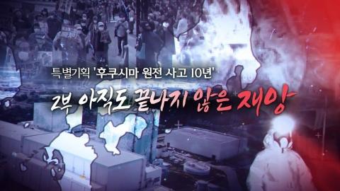 [후쿠시마 원전사고 10년] 2부. 아직도 끝나지 않은 재앙